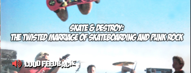 Loud Feedback Skate & Destroy: The Twisted Marriage Of Skateboarding And Punk Rock