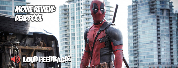 Loud Feedback Movie Review - Deadpool