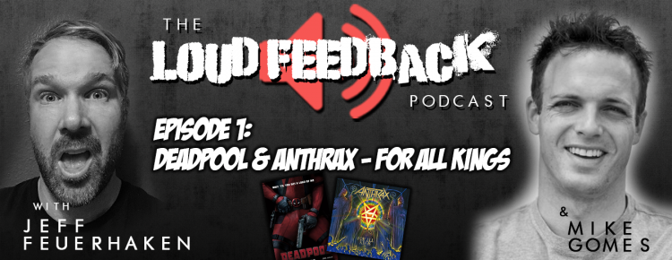 The Loud Feedback Podcast - Episode 001: Deadpool & Anthrax - For All Kings
