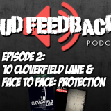 The Loud Feedback Podcast Ep. 002: 10 Cloverfield Lane & Face To Face – Protection