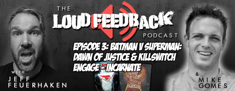 The Loud Feedback Podcast Episode 3: Batman V Superman: Dawn Of Justice & Killswitch Engage - Incarnate