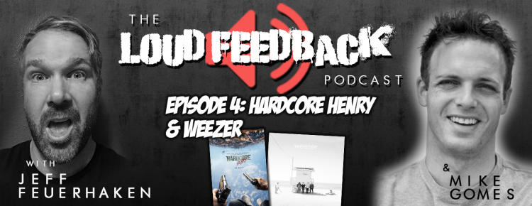 The Loud Feedback Podcast Episode 4: Hardcore Henry & Weezer