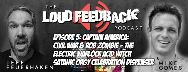 The Loud Feedback Podcast Episode 5: Captain America: Civil War Rob Zombie The Electric Warlock Acid Witch Satanic Orgy Celebration Dispenser