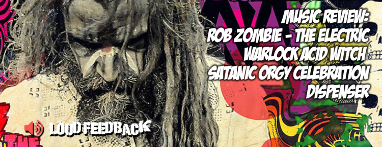 Loud Feedback Music Review Rob Zombie The Electric Warlock Acid Witch Satanic Orgy Celebration Dispenser
