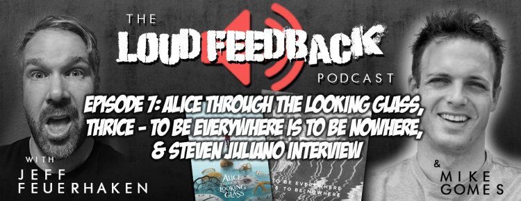 The Loud Feedback Podcast Episode 7: Alice Through The Looking Glass, Thrice - To Be Everywhere Is To Be Nowhere, & Steven Juliano Interview FI