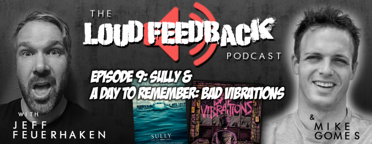 Loud Feedback Podcast Ep. 009: Sully & A Day To Remember - Bad Vibrations
