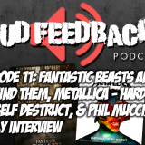 The Loud Feedback Podcast Episode 011: Fantastic Beasts And Where To Find Them, Metallica: Hardwired…To Self Destruct, and Phil Mucci/Mindy Kelly Interview