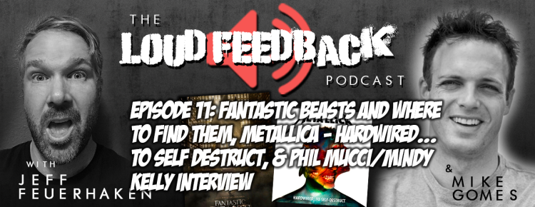 The Loud Feedback Podcast Ep. 11: Fantastic Beasts And Where To Find Them, Metallica - Hardwired...To Self Destruct, & Phil Mucci/Mindy Kelly Interview