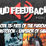 The Loud Feedback Podcast Ep. 13: Fate Of The Furious & Mastodon – Emperor Of Sand