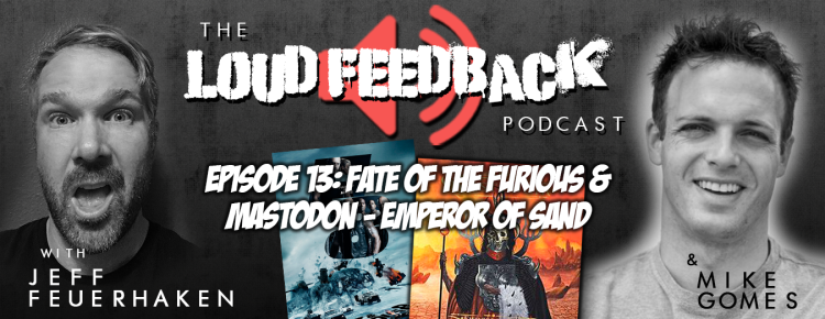 The Loud Feedback Podcast Episode 13: Fate Of The Furious & Mastodon - Emperor Of Sand