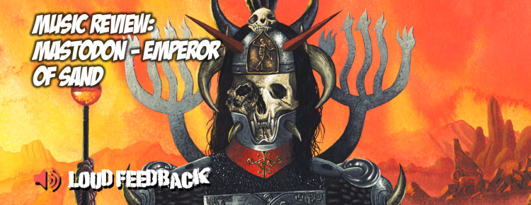 Loud Feedback Music Review: Mastodon: Emperor Of Sand FI