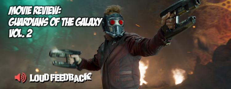 Loud Feedback Movie Review: Guardians Of The Galaxy Vol. 2 FI