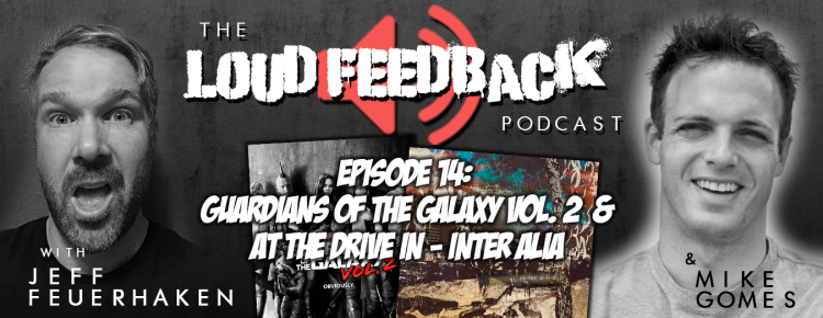 The Loud Feedback Podcast Ep. 14 Guardians Of The Galaxy Vol. 2 & At The Drive In - Inter Alia