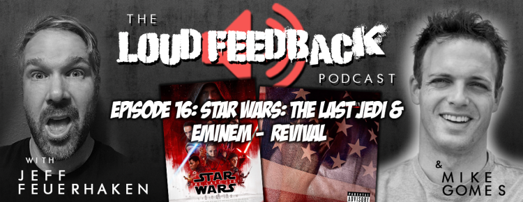 The Loud Feedback Podcast: Ep. 15: Star Wars: The Last Jedi & Eminem - Revival