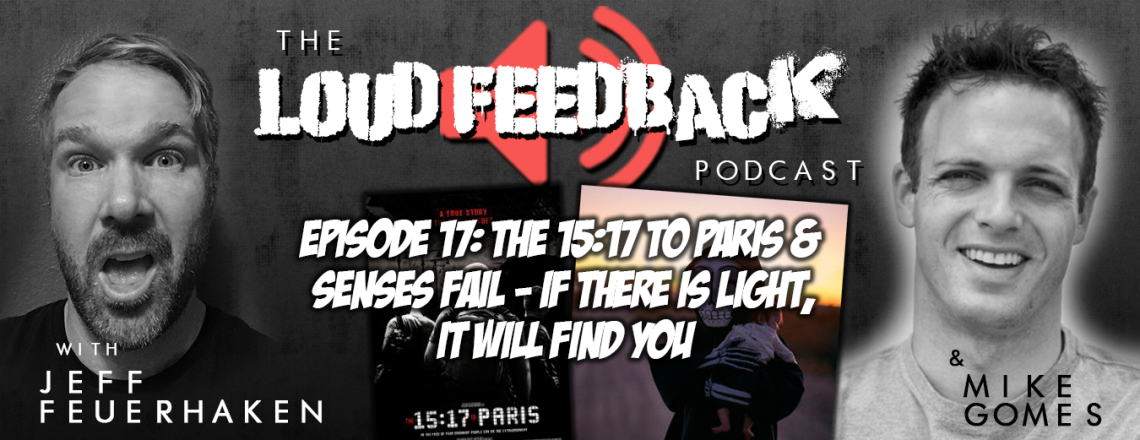 The Loud Feedback Podcast Ep. 17: The 15:17 to Paris and Senses Fail – If There Is Light, It Will Find You