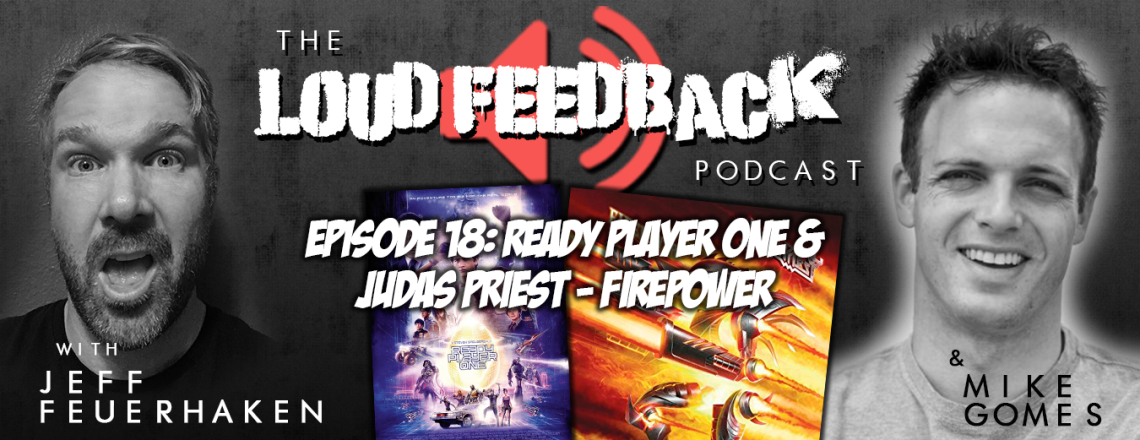 The Loud Feedback Podcast Ep. 18: Ready Player One and Judas Priest – Firepower